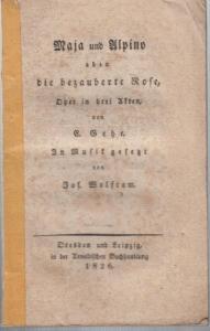 Wolfram, Joseph Maria: Maja und Alpino oder die bezauberte Rose, Oper in drei Akten von E. Gehe. In Musik gesetzt von Jos. Wolfram.