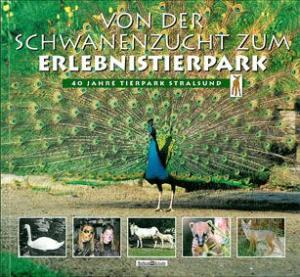 Tierpark Stralsund Von der Schwanenzucht zum Erlebnistierpark. 40 Jahre Tierpark Stralsund