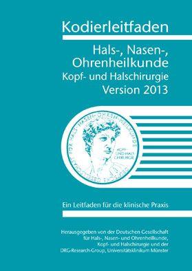 Deutsche Gesellschaft f. Hals-, Nasen-, Ohrenheilkunde, Kopf- und Halschirurgie / DRG-Research-Group Universitätsklinikum Münster Kodierleitfaden Hals-, Nasen- Ohrenheilkunde. Kopf- und Halschirurgie. Version 2013 Ein Leitfaden für die klinische Praxis