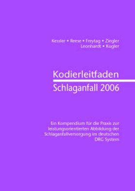 Kessler, K; Reese, Helga; Freytag, Sebastian Kodierleitfaden Schlaganfall 2006. Kompendium für die Praxis zur leistungsorientierten Abbildung der Schlaganfallversorgung im deutschen DRG System