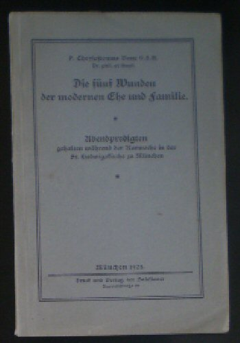 Bauer, P Chrysostomus Die fünf Wunden der modernen Ehe und Familie, Abendpredigten gehalten während der Karwoche in der St Ludwigskirche in München