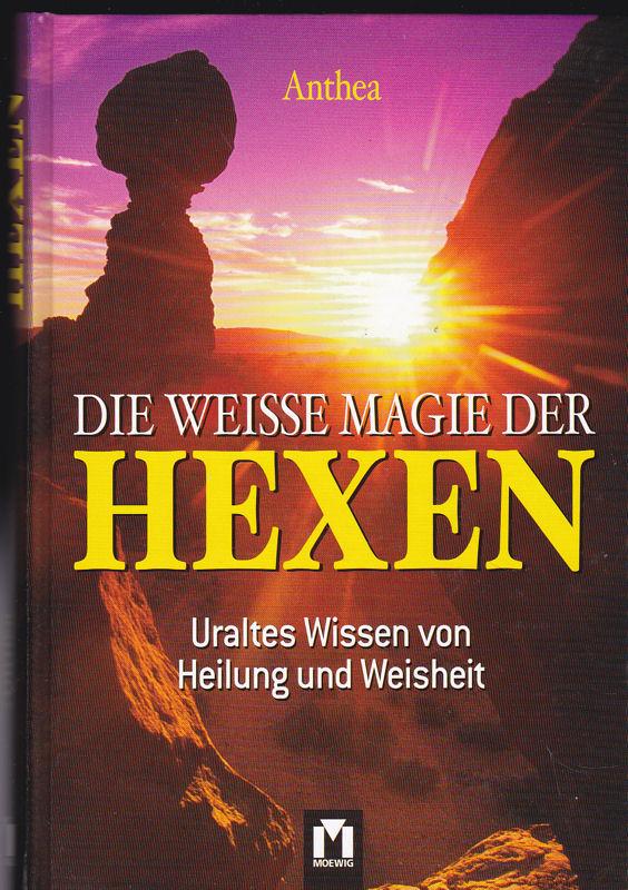 Anthea Die Weisse Magie der Hexen. Uraltes Wissen von Heilung und Weisheit