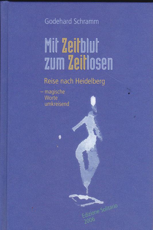 Schramm, Godehard Mit Zeitblut zum Zeitlosen. Reise nach Heidelberg - magische Worte umkreisend-