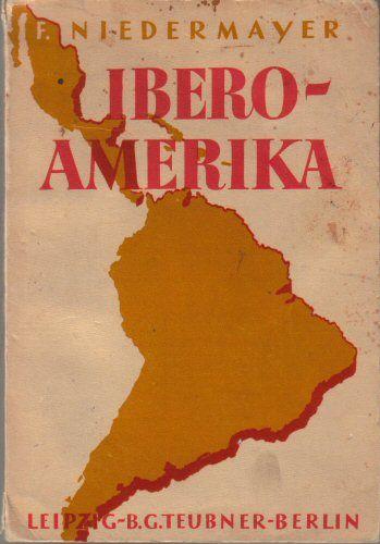 Niedermayer, Franz Ibero-Amerika, Räumliche Grundlagen und geschichtlicher Werdegang, Gegenwartlage und Zukunftsfragen