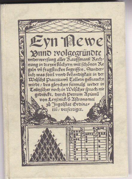 Apian, Peter Eyn Newe Unnd wolgegründete underweysung aller Kauffmanß Rechnung in dreyen büchern. Faksimile