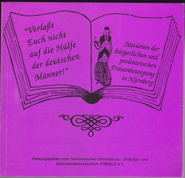 """Feministisches Informations-, Bildungs- und Dokumentationszentrum e.v. """"Verlaßt Euch nicht auf die Hülfe der deutschen Männer"""". Stationen der bürgerlichen und proletarischen Frauenbewegung in Nürnberg"""