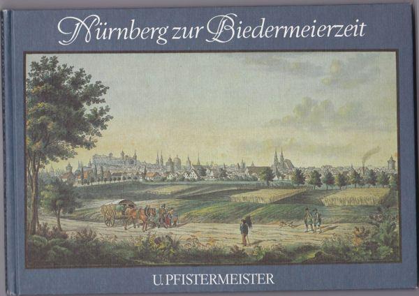 Pfistermeister, Ursula und Kreutz, Maria Nürnberg zur Biedermeierzeit. Ansichten von Nürnberg und seinen Umgebungen 1839-1842