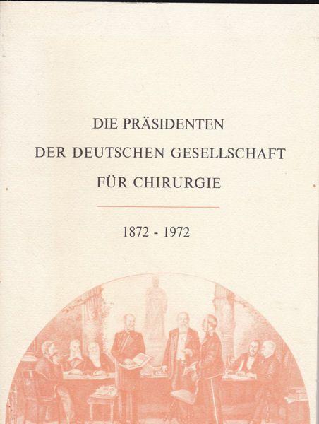 Deutsche Gesellschaft für Chirurgie Die Präsidenten der Deutschen Gesellschaft für Chirurgie 1872-1972