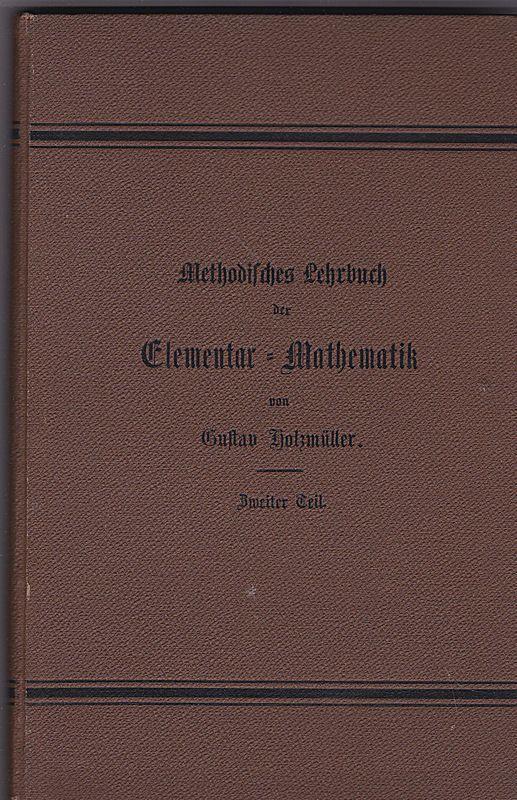 Holzmüller, Georg Methodisches Lehrbuch der Elementar-Mathematik. Zweiter Teil, für die Oberklassen der höheren Lehranstalten bestimmt