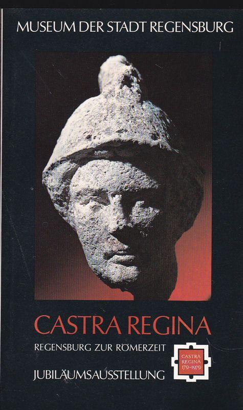 Museum der Stadt Regensburg (Hrsg.) Castra Regina. Regensburg zur Römerzeit. Katalog zur Jubiläumsausstellung. 17. Juni bis 31. Oktober 1979