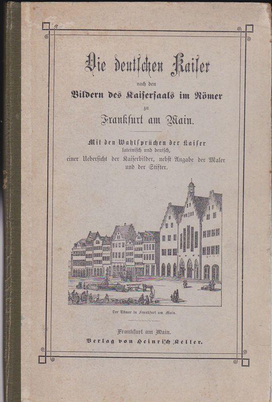 Die deutschen Kaiser nach den Bildern des Kaisersaals im Römer zu Frankfurt am Main. Mit den Wahlsprüchen der Kaiser