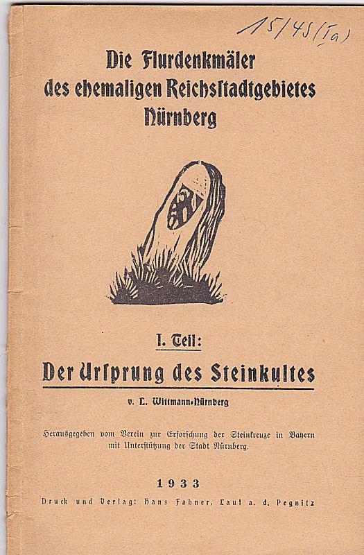 Wittmann-Nürnberg, L. Die Flurdenkmäler des ehemaligen Reichsstadtgebietes Nürnberg. 1. Teil: Der Ursprung des Steinkultes.