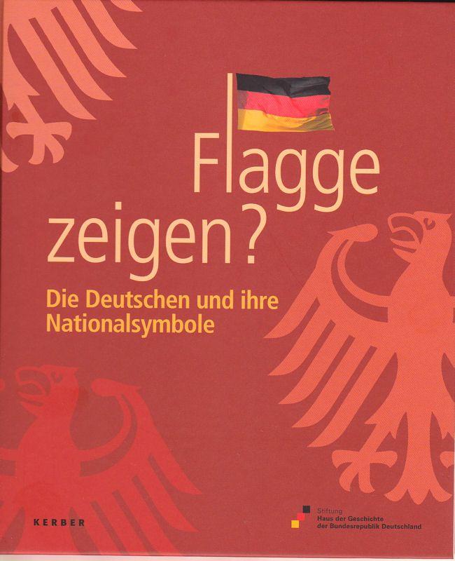 Stiftung Haus der Geschichte der Bundesrepublik Deutschland (Hrsg) Flagge zeigen? Die Deutschen und ihre Nationalsymbole