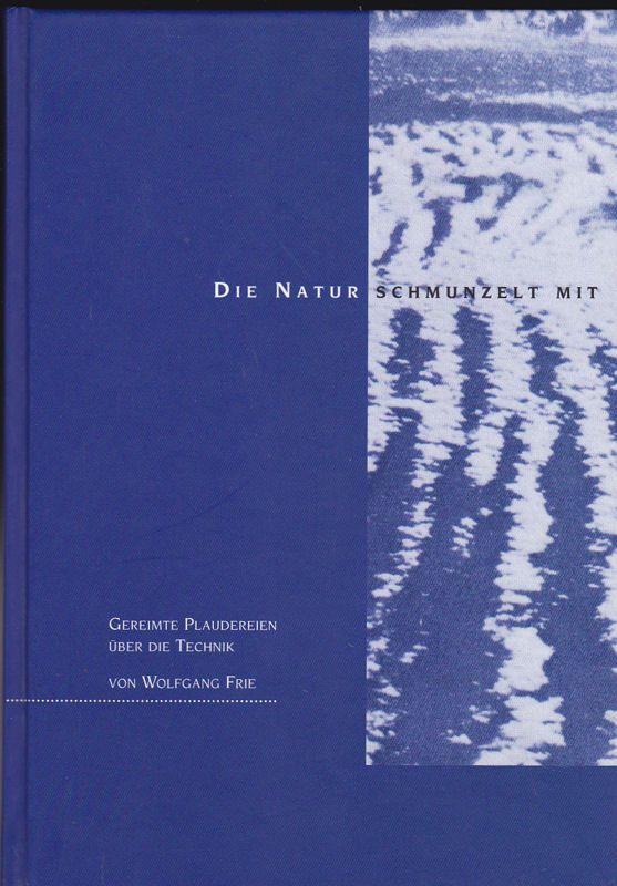 Frie, Wolfgang Die Natur schmunzelt mit. Gereimte Plaudereien über die Technik