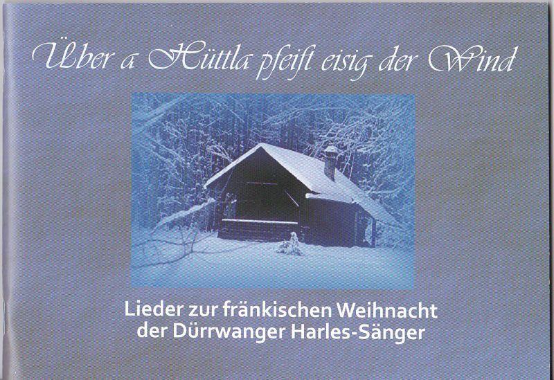 Dürrwanger Harles-Sänger (Hrsg) Über a Hüttla pfeift eisig der Wind. Lieder zur fränkischen Weihnacht der Dürrwanger Harles-Sänger