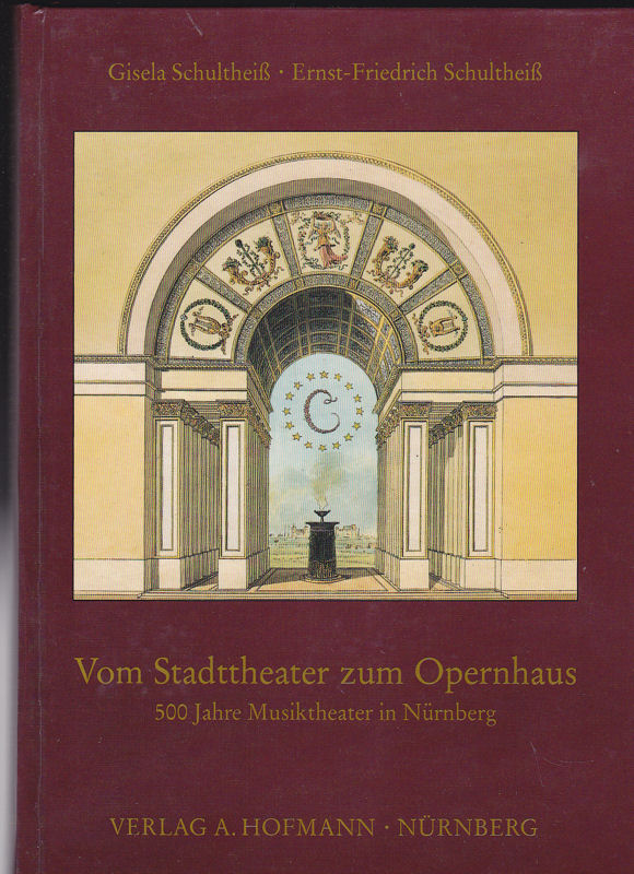 Schultheiß, Gisela und Schultheiß, Ernst-Friedrich Vom Stadttheater zum Opernhaus. 500 Jahre Musiktheater in Nürnberg