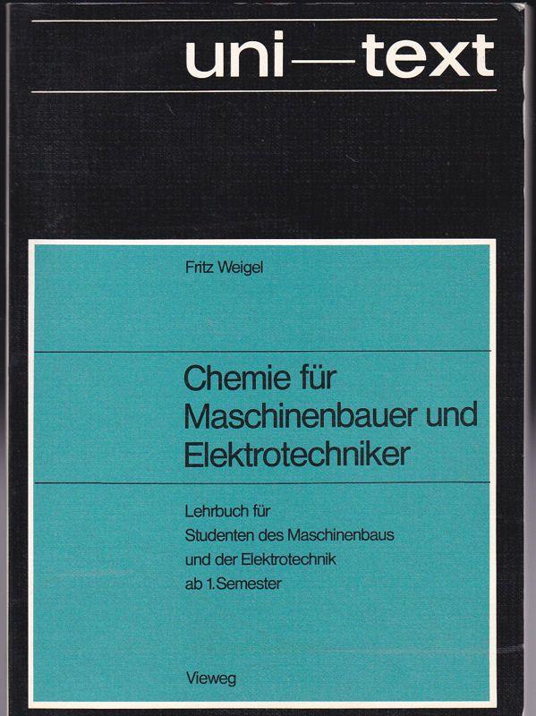 Weigel, Fritz Chemie für Maschinenbauer und Elektrotechniker. Lehrbuch für Studenten des Maschinenbaus und der Elektronik, 1. Semester