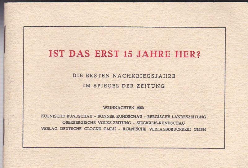 Kölnische Rundschau, Bonner Rundschau, Bergische Landeszeitung… etc (Hrsg) Ist das erst 15 Jahre her? Die ersten Nachkriegsjahre im Spiegel der Zeitung