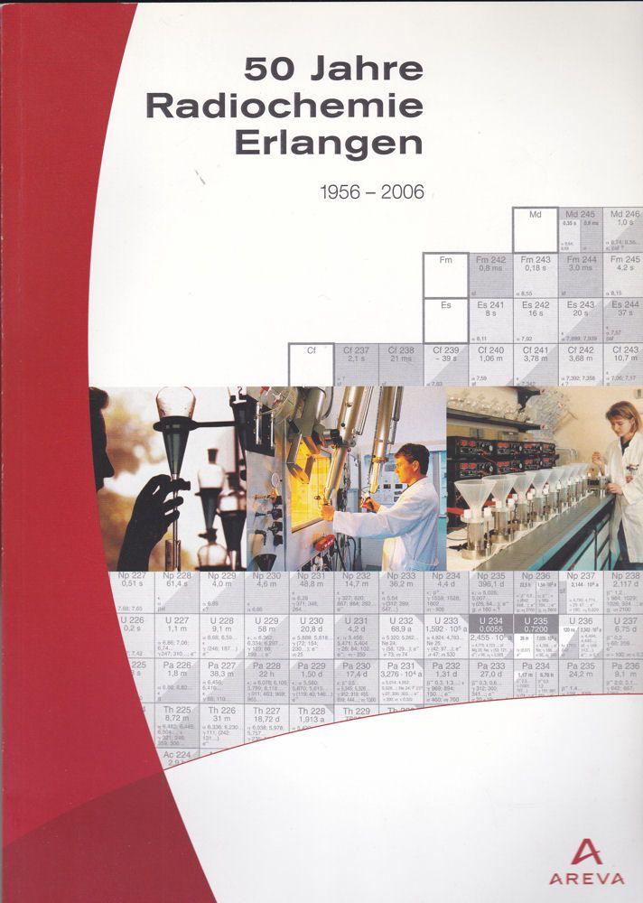 AREVA NP GmbH (Hrsg) 50 Jahre Radiochemie in Erlangen. 1956-2006