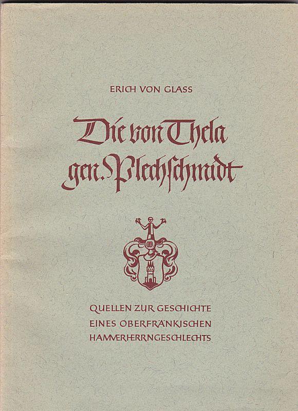 Glass, Erich von Die von Thela gen. Plechschmidt. Quellen zur Geschichte eines oberfränkischen Hammerherrngeschlechts 1404-1692