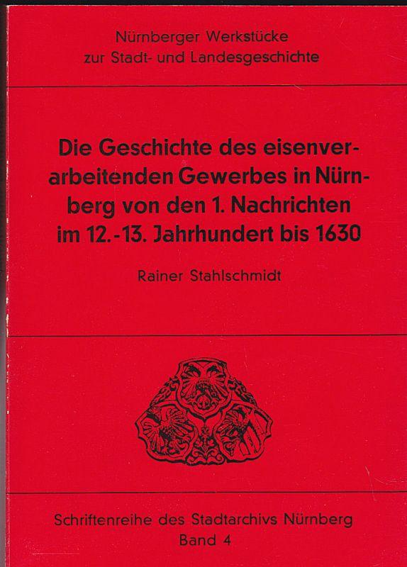 Stahlschmidt, Rainer Die Geschichte des eisenverarbeitenden Gewerbes in Nürnberg von den 1. Nachrichten im 12.-13. Jahrhundert bis 1630