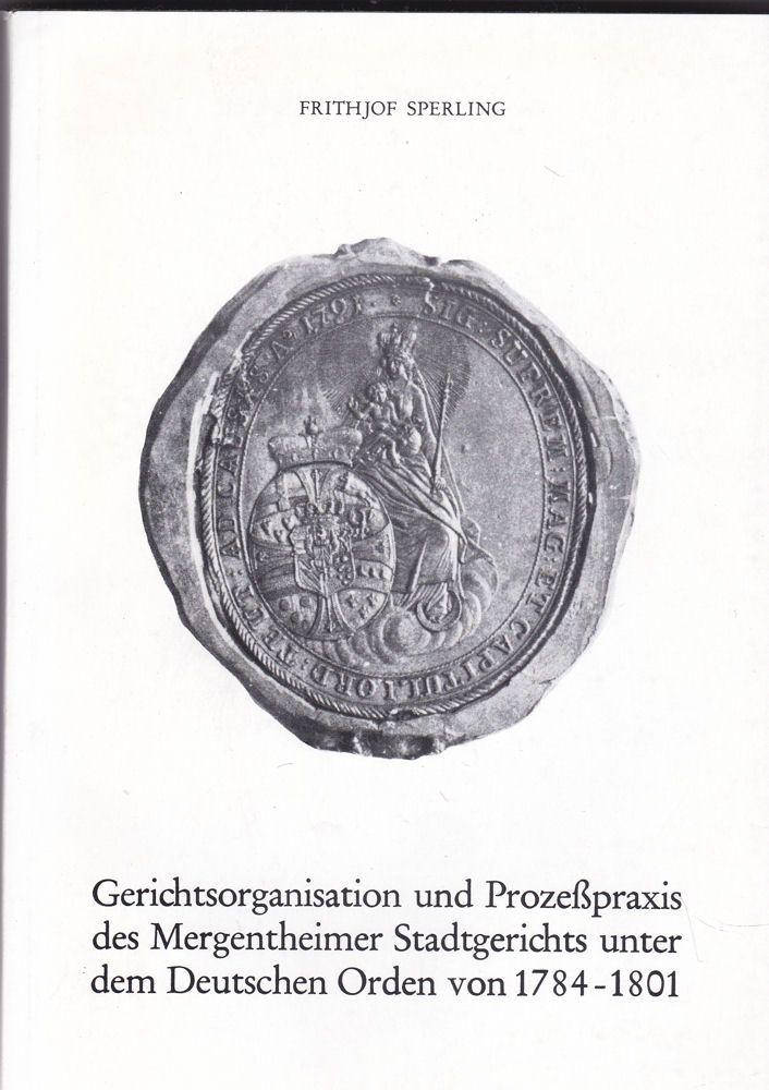 Sperling, Frithjof Gerichtsorganisation und Prozeßpraxis des Mergentheimer Stadtgerichts unter dem Deutschen Orden von 1784-1801