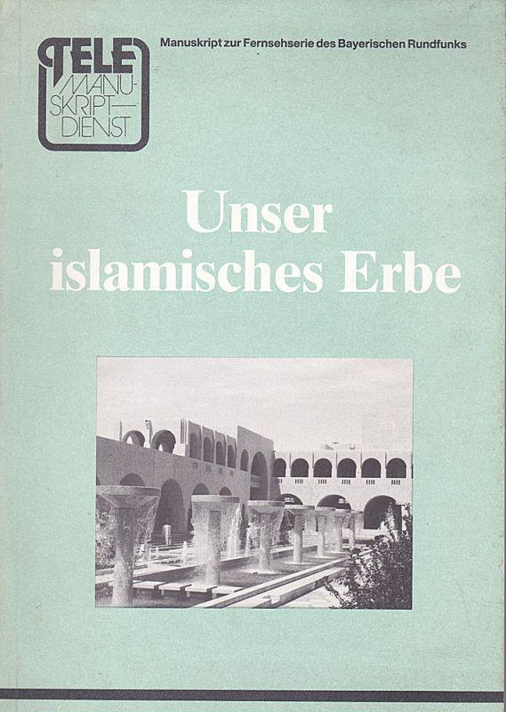 Siebecke, Horst Unser islamisches Erbe. Manuskript zur 4teiligen Fernsehserie des Bayerischen Rundfunks