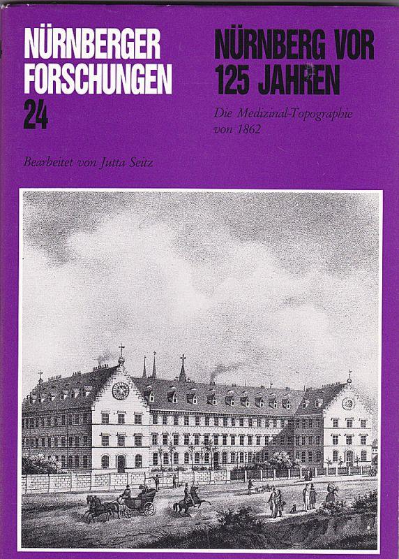 Seitz, Jutta und Hirschmann, Gerhard Nürnberg vor 125 Jahren. Die Medizinal-Topographie von 1862