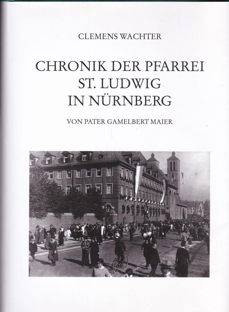 Wachter, Clemens Chronik der Pfarrei St. Ludwig in Nürnberg von Pater Gamelbert Maier