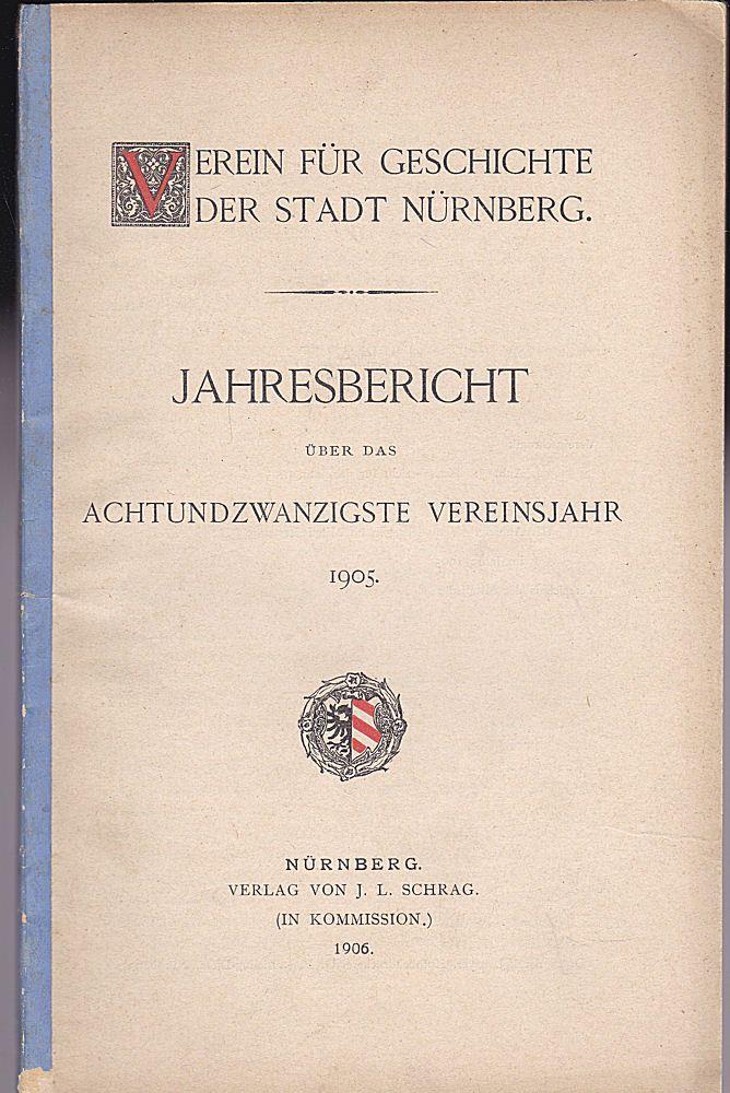 Verein für Geschichte der Stadt Nürnberg Jahresbericht über das achtundzwanzigste [28.]Vereinsjahr 1905