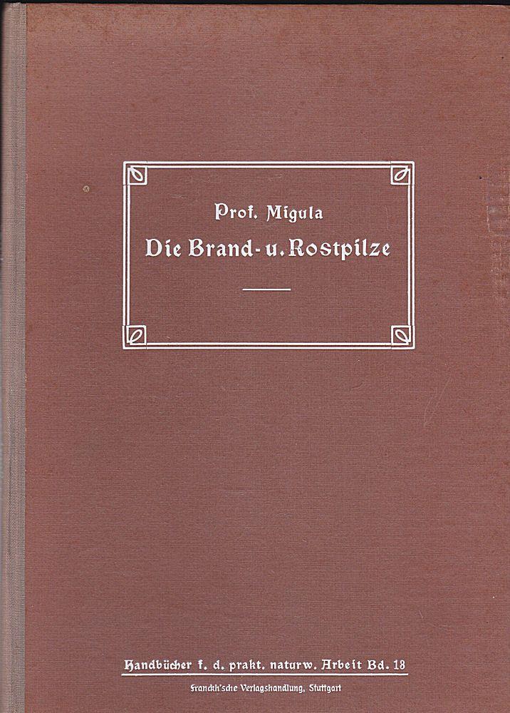 Migula, W. Die Brand- u. Rostpilze. Ein Hilfsbuch zu ihrem Erkennen, Bestimmen, Sammeln, Untersuchen und Präparieren