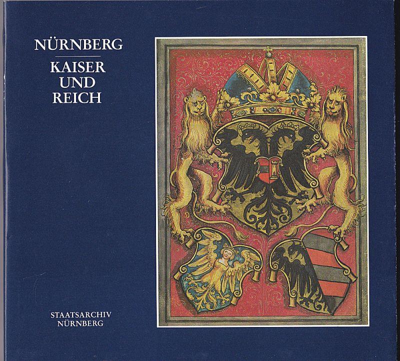 Staatsarchiv Nürnberg (Hrsg.) Nürnberg - Kaiser und Reich. Ausstellung des Staatsarchivs Nürnberg