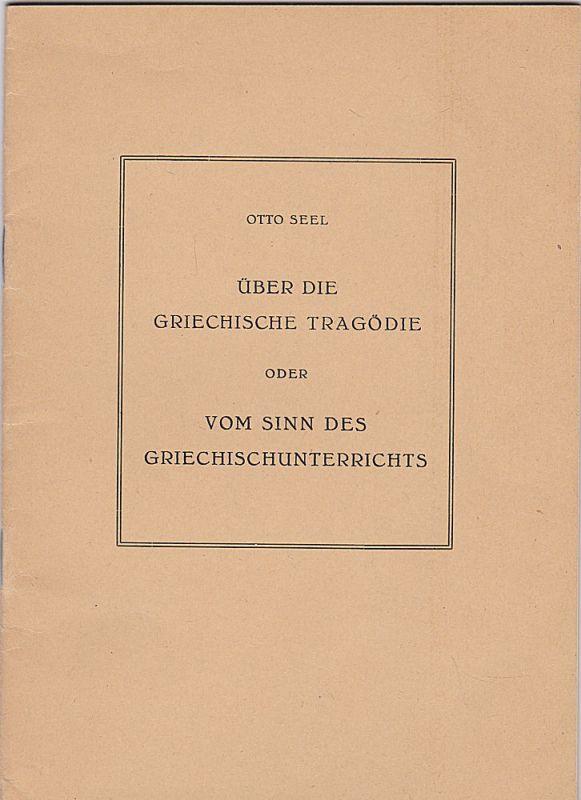 Seel, Otto Über die griechische Tragödie oder vom Sinn des Griechischunterrichts. Ein Vortrag vor Freunden des Humanistischen Gymnasiums