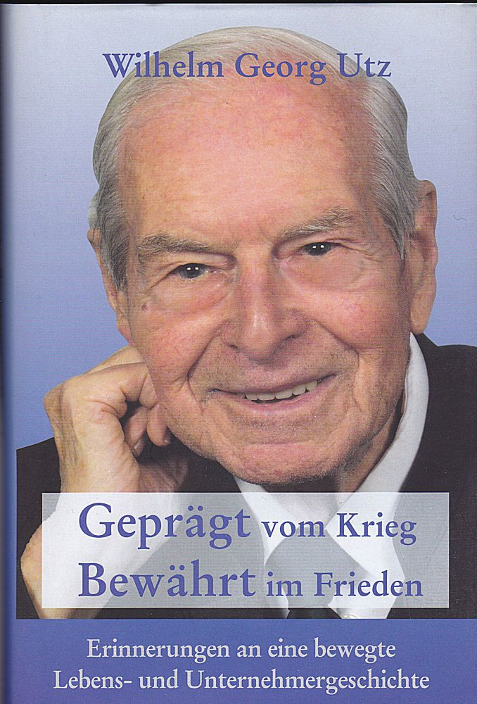 Utz, Wilhelm Georg Geprägt vom Krieg, Bewährt im Frieden. Erinnerungen an eine bewegte Lebens- und Unternehmergeschichte