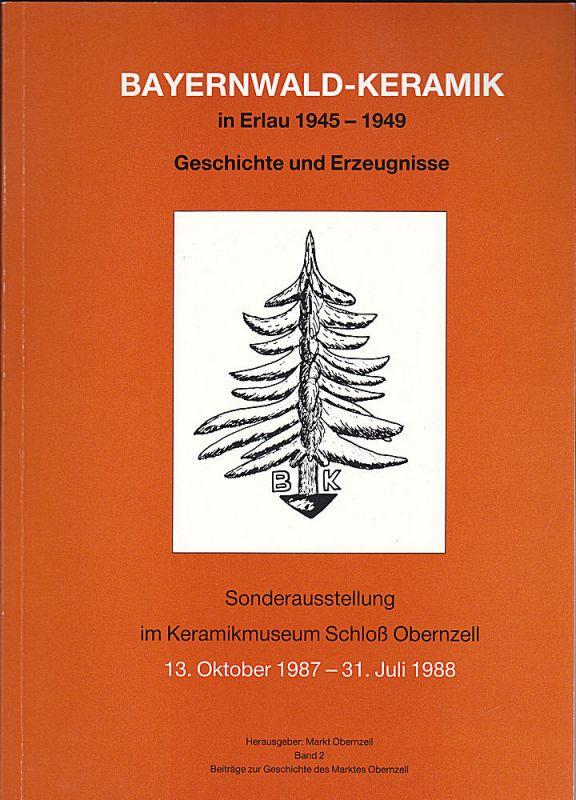 Markt Obernzell (Hrsg) Bayernwald-Keramik in Erlau 1945-1949. Geschichte und Erzeugnisse