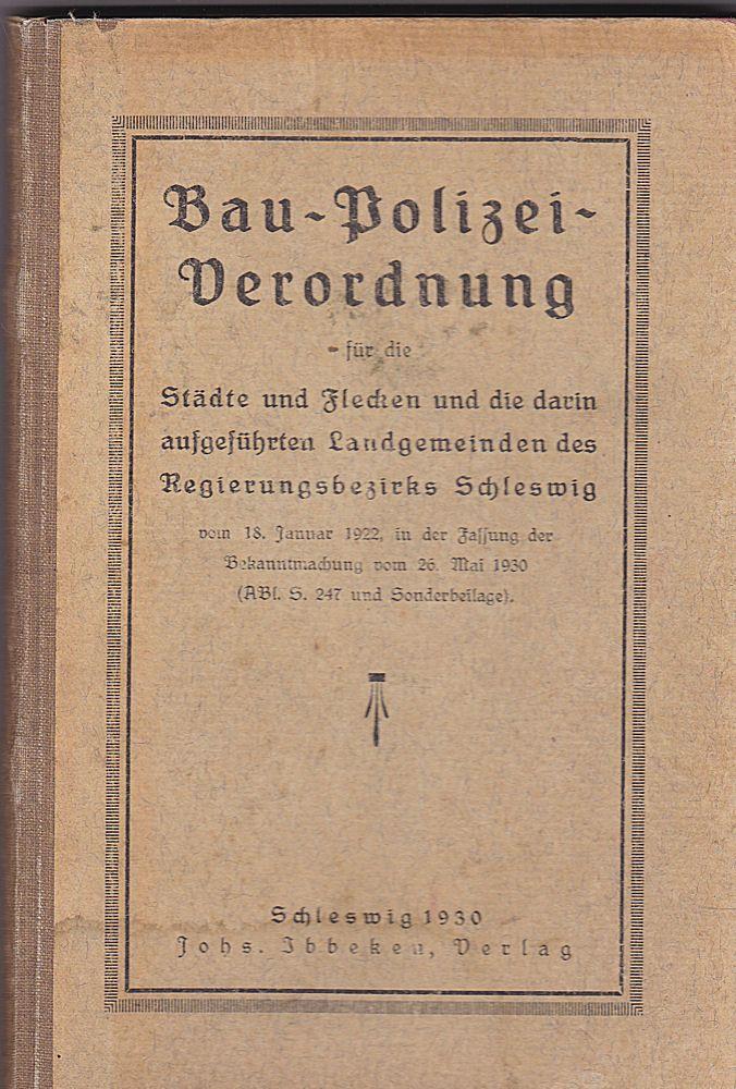 Bau-Polizei-Verordnung. Städte und Flecken und die darin aufgeführten Landgemeinden des Regierungsbezirks Schleswig vom 18. Januar 1922, in der Fassung der Bekanntmachung vom 26.Mai 1930