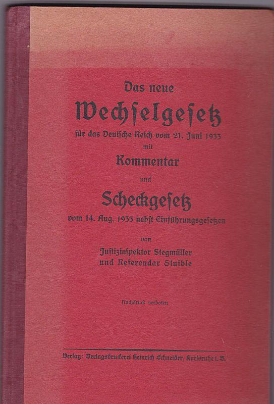 Stegmüller und Stuible Des neue Wechselgesetz für das Deutsche Reich vom 21. juni 1933 mit Kommentar und Scheckgesetz vom 14. Aufg.1933 nebst Einführungsgesetzen