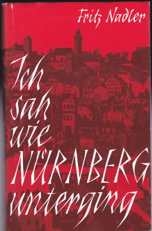 """Nadler, Fritz """"Ich sah, wie Nürnberg unterging…!"""". Tatsachenberichte und Stimmungsbilder aus bittersten Notzeiten nach Tagebuchaufzeichnungen"""