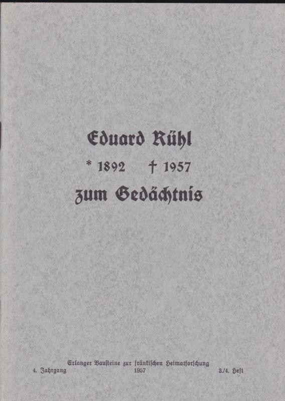 Heimatverein Erlangen und Umgebung, e.V. Eduard Rühl 1892-1957 zum Gedächtnis (Erlanger Bausteine zur fränkischen Heimatforschung, 4. Jahrgange 1957 Heft 3/4)
