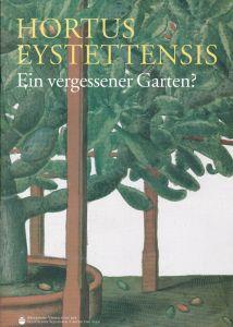 Albert, Jost, Laar, Alexander und Ehberger, Gabriele Hortus Eystettensis - Ein vergessener Garten?. Begleitheft zur Ausstellung
