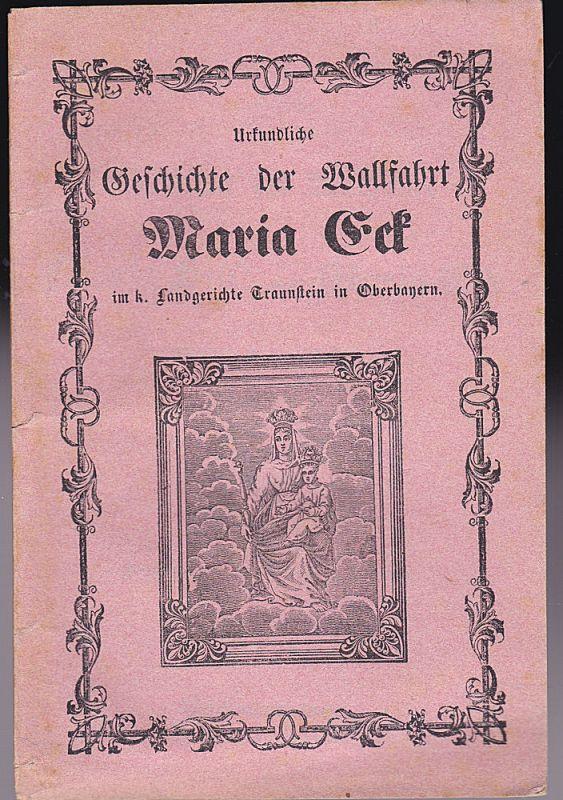 Wagner, Joseph Urkundliche Geschichte der Wallfahrt Maria Hilf! oder Maria Eck n in Oberbayern, Landgerichts Traunstein, Pfarrei Siegsdorf