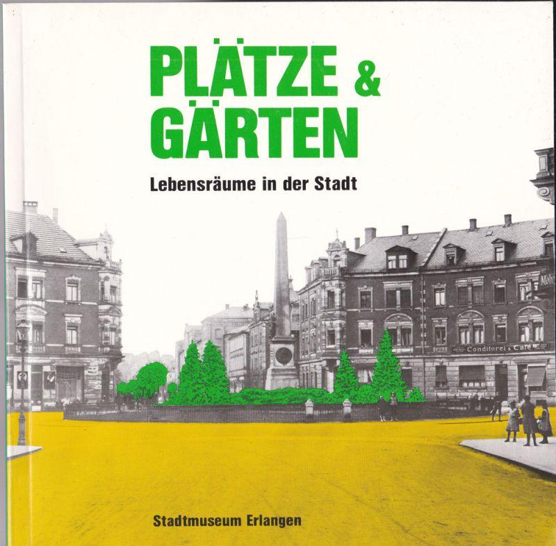 Stadtmuseum und Stadtarchiv Erlangen (Hrsg) Plätze und Gärten. Lebensräume in der Stadt