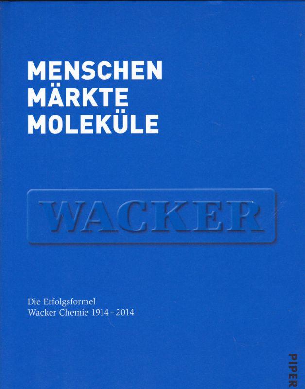 Wacker Chemie (Hrsg) Menschen, Märkte, Moleküle. Die Erfolgsformel Wacker Chemie 1914-2014