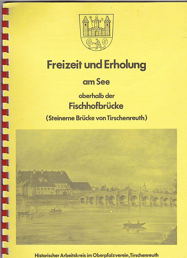 Historischer Arbeitskreis im Oberpfalzverein, Tirschenreuth (Hrsg) Freizeit und Erhohlung oberhalb der Fischhofbrücke (Steinerne Brücke von Tirschenreuth)