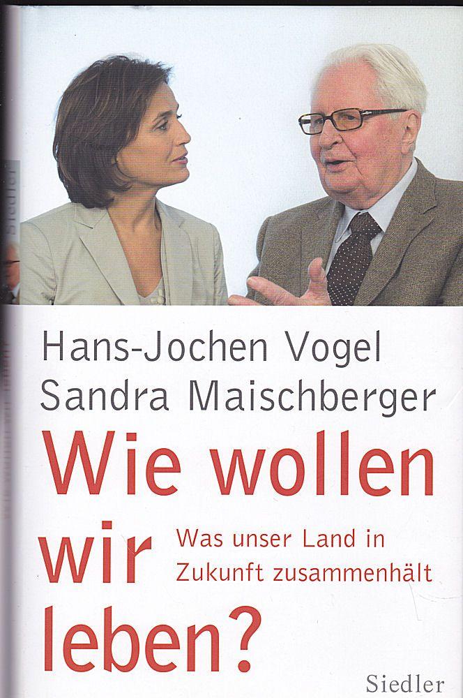 Vogel, Hans-Jochen und Maischberger, Sandra Wie wollen wir leben? Was unser Land in Zukunft zusammenhält