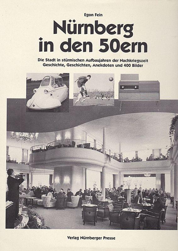 Fein, Egon Nürnberg in den 50ern. Die Stadt in stürmischen Aufbaujahren der Nachkriegszeit. Geschichte, Geschichten, Anekdoten und 400 Bilder