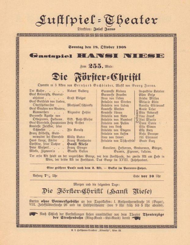 """[Programmzettel] Lustspiel-Theater, Direktion: Josef Jarno. Sonntag den 18. Oktober 1908: Gastspiel Hansi Niese. Zum 255. Male: """"Die Förster-Christl"""". Operette in 3 Akten von Bernhard Buchbinder, Musik von Georg Jarno."""