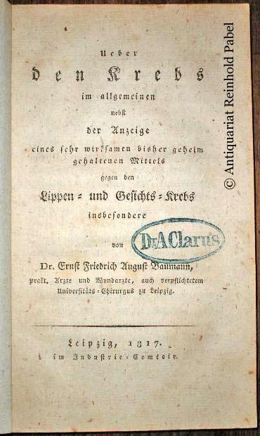 Baumann, Ernst Friedrich August. Ueber den Krebs im allgemeinen nebst der Anzeige eines sehr wirksamen bisher geheim gehaltenen Mittels gegen Lippen- und Gesichts-Krebs insbesondere.