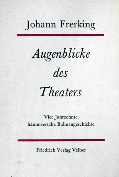 Frerking, Johann. Augenblicke des Theaters. Aus vier Jahrzehnten hannoverscher Bühnengeschichte. (Hrsg. u. mit e. Nachwort v. Henning Rischbieter).