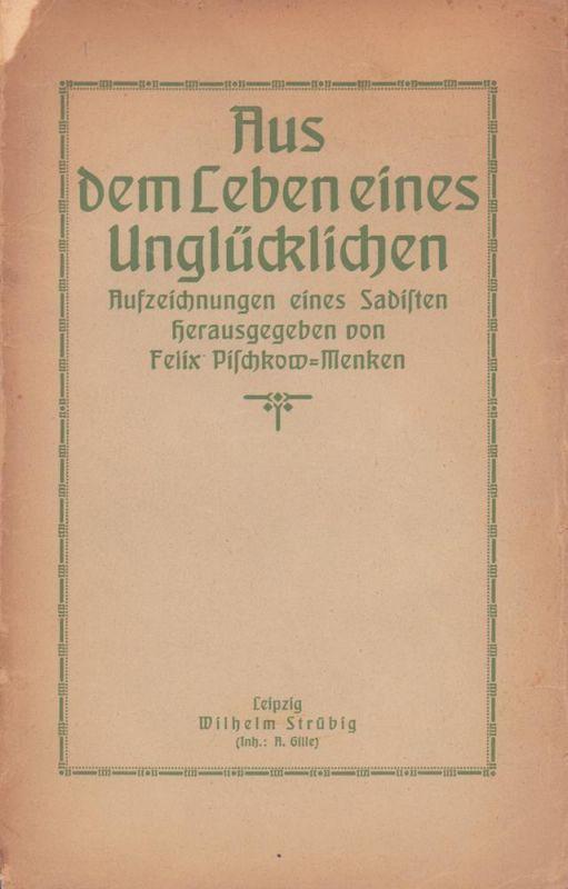 Pischkow-Menken, Felix (Hrsg.). Aus dem Leben eines Unglücklichen. Aufzeichnungen eines Sadisten.